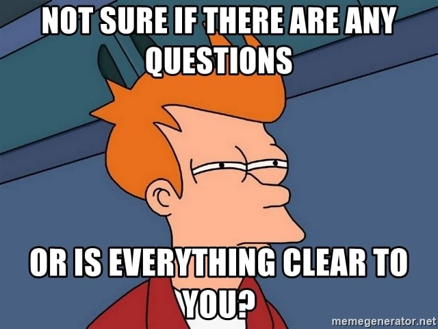 A meme saying: Not sure if there are any questions or is everything clear to you?